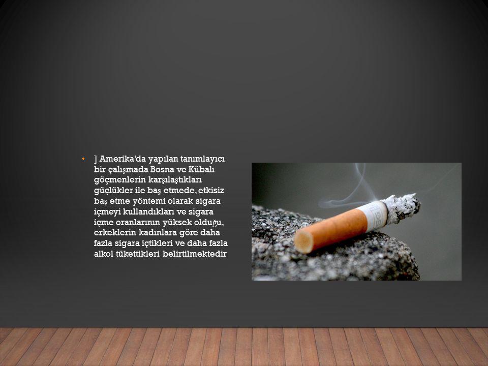 ] Amerika'da yapılan tanımlayıcı bir çalı ş mada Bosna ve Kübalı göçmenlerin kar ş ıla ş tıkları güçlükler ile ba ş etmede, etkisiz ba ş etme yöntemi olarak sigara içmeyi kullandıkları ve sigara içme oranlarının yüksek oldu ğ u, erkeklerin kadınlara göre daha fazla sigara içtikleri ve daha fazla alkol tükettikleri belirtilmektedir