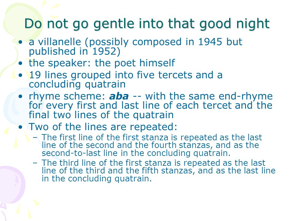Do not go gentle into that good night a villanelle (possibly composed in 1945 but published in 1952) the speaker: the poet himself 19 lines grouped in