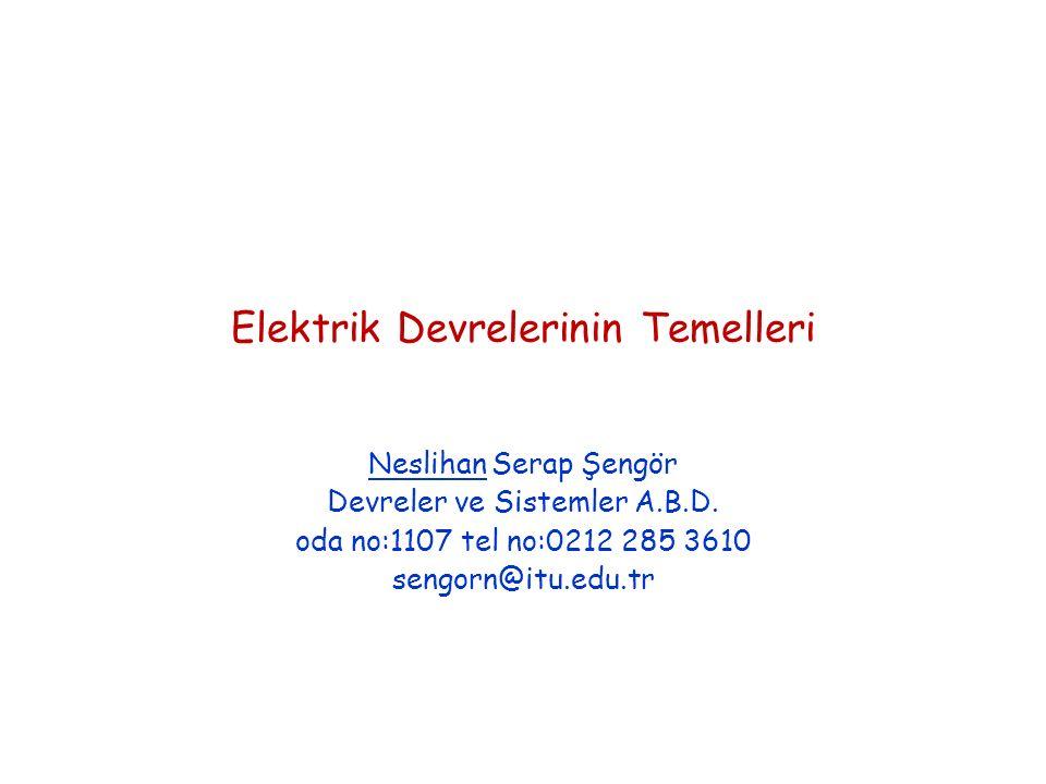 Elektrik Devrelerinin Temelleri Neslihan Serap Şengör Devreler ve Sistemler A.B.D. oda no:1107 tel no:0212 285 3610 sengorn@itu.edu.tr