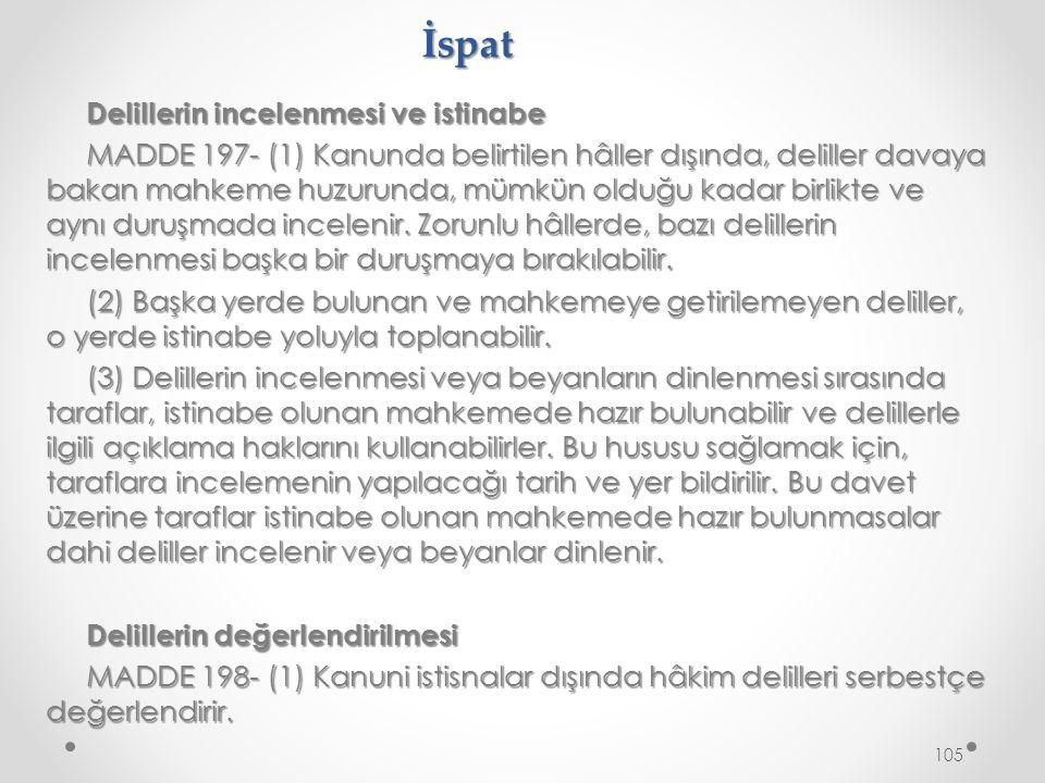 İspat Delillerin incelenmesi ve istinabe MADDE 197- (1) Kanunda belirtilen hâller dışında, deliller davaya bakan mahkeme huzurunda, mümkün olduğu kadar birlikte ve aynı duruşmada incelenir.