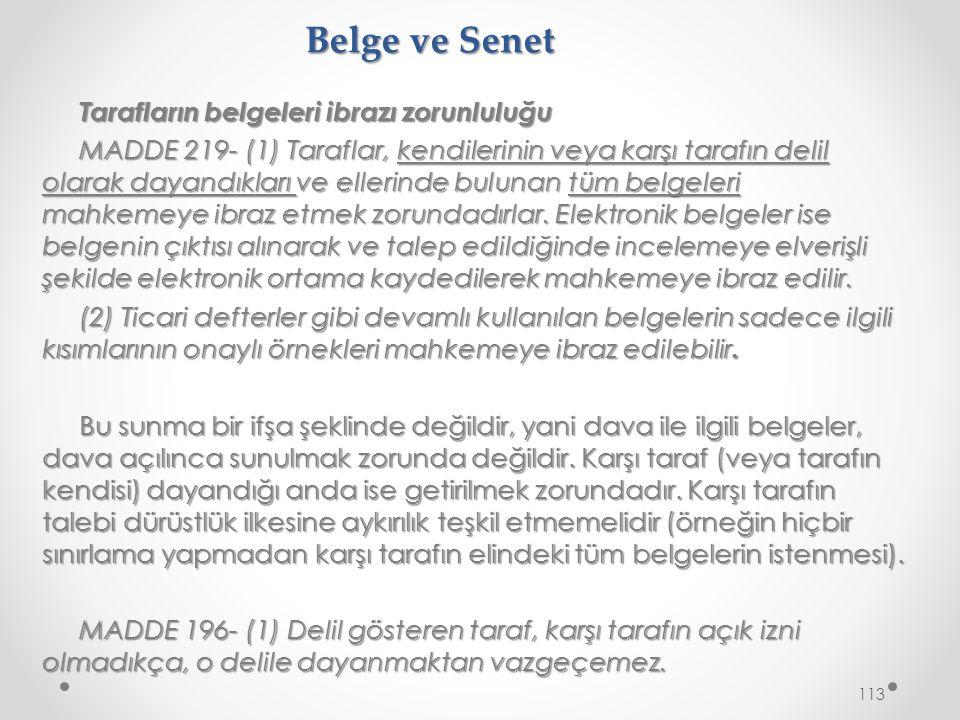 Belge ve Senet Tarafların belgeleri ibrazı zorunluluğu MADDE 219- (1) Taraflar, kendilerinin veya karşı tarafın delil olarak dayandıkları ve ellerinde bulunan tüm belgeleri mahkemeye ibraz etmek zorundadırlar.