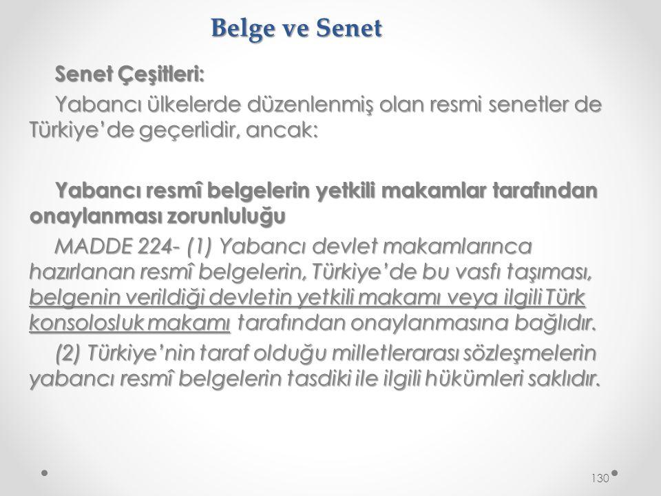 Belge ve Senet Senet Çeşitleri: Yabancı ülkelerde düzenlenmiş olan resmi senetler de Türkiye'de geçerlidir, ancak: Yabancı resmî belgelerin yetkili makamlar tarafından onaylanması zorunluluğu MADDE 224- (1) Yabancı devlet makamlarınca hazırlanan resmî belgelerin, Türkiye'de bu vasfı taşıması, belgenin verildiği devletin yetkili makamı veya ilgili Türk konsolosluk makamı tarafından onaylanmasına bağlıdır.