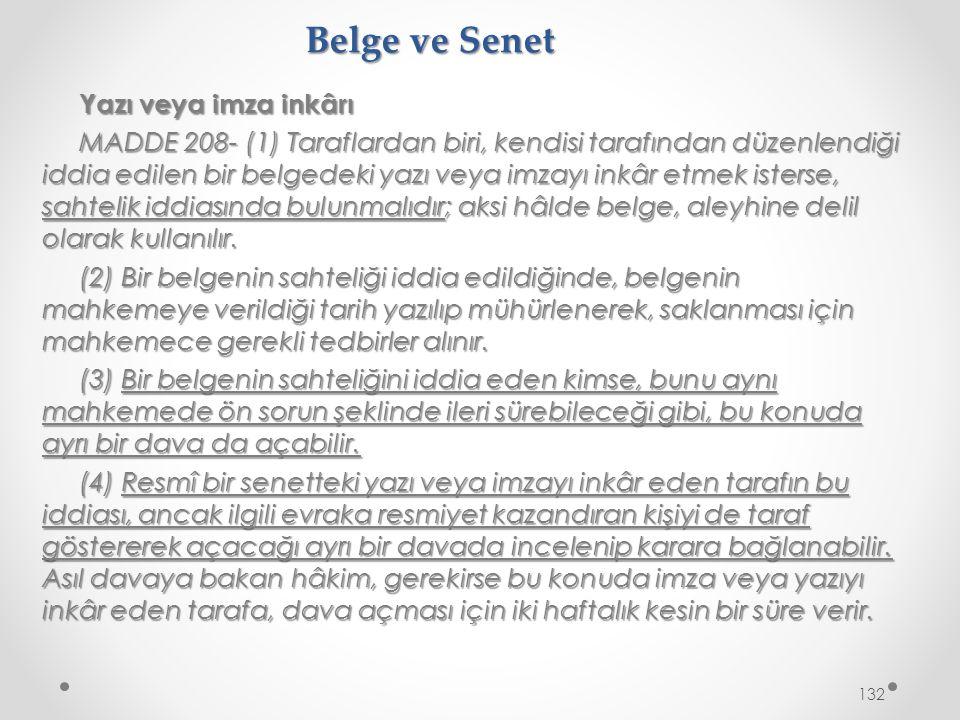 Belge ve Senet Yazı veya imza inkârı MADDE 208- (1) Taraflardan biri, kendisi tarafından düzenlendiği iddia edilen bir belgedeki yazı veya imzayı inkâr etmek isterse, sahtelik iddiasında bulunmalıdır; aksi hâlde belge, aleyhine delil olarak kullanılır.