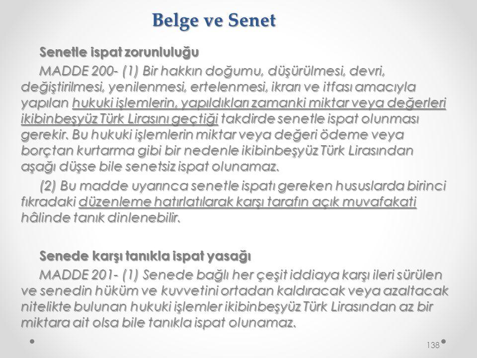 Belge ve Senet Senetle ispat zorunluluğu MADDE 200- (1) Bir hakkın doğumu, düşürülmesi, devri, değiştirilmesi, yenilenmesi, ertelenmesi, ikrarı ve itfası amacıyla yapılan hukuki işlemlerin, yapıldıkları zamanki miktar veya değerleri ikibinbeşyüz Türk Lirasını geçtiği takdirde senetle ispat olunması gerekir.