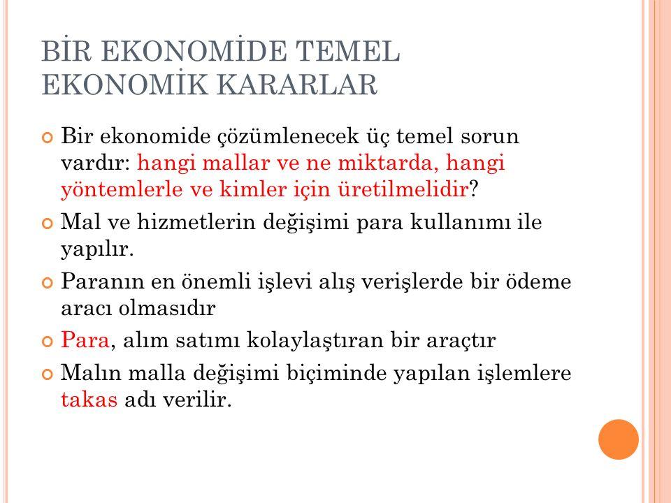 BİR EKONOMİDE TEMEL EKONOMİK KARARLAR Bir ekonomide çözümlenecek üç temel sorun vardır: hangi mallar ve ne miktarda, hangi yöntemlerle ve kimler için