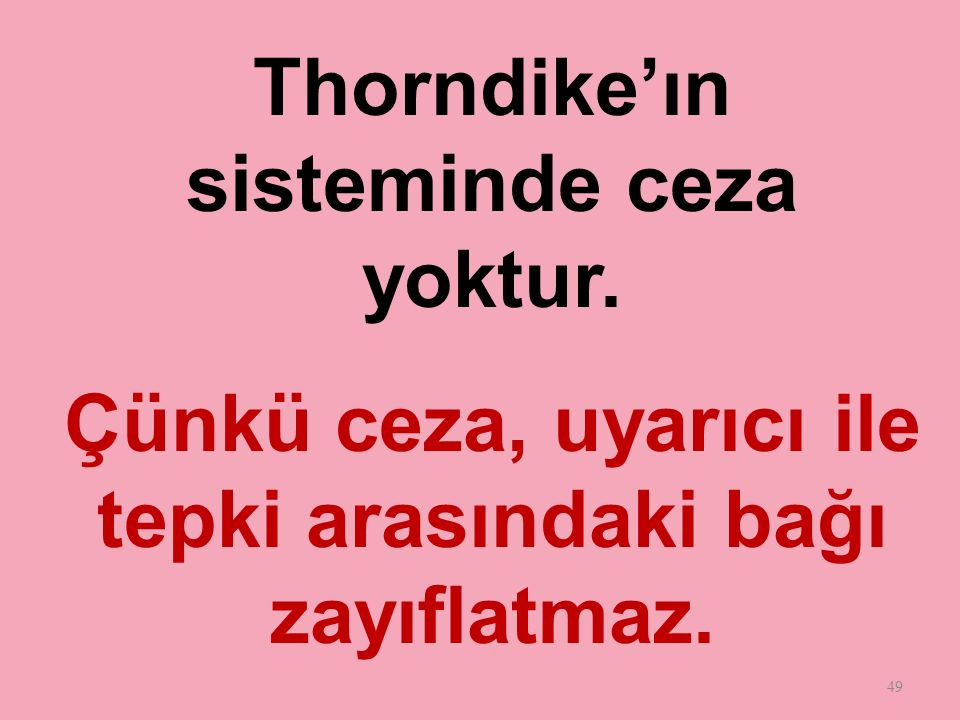 49 Thorndike'ın sisteminde ceza yoktur. Çünkü ceza, uyarıcı ile tepki arasındaki bağı zayıflatmaz.