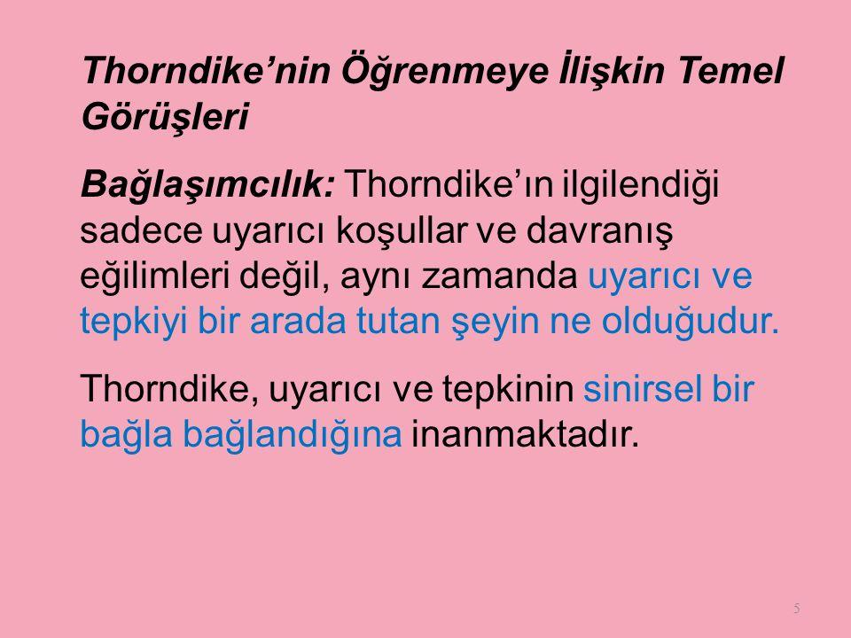 5 Thorndike'nin Öğrenmeye İlişkin Temel Görüşleri Bağlaşımcılık: Thorndike'ın ilgilendiği sadece uyarıcı koşullar ve davranış eğilimleri değil, aynı zamanda uyarıcı ve tepkiyi bir arada tutan şeyin ne olduğudur.