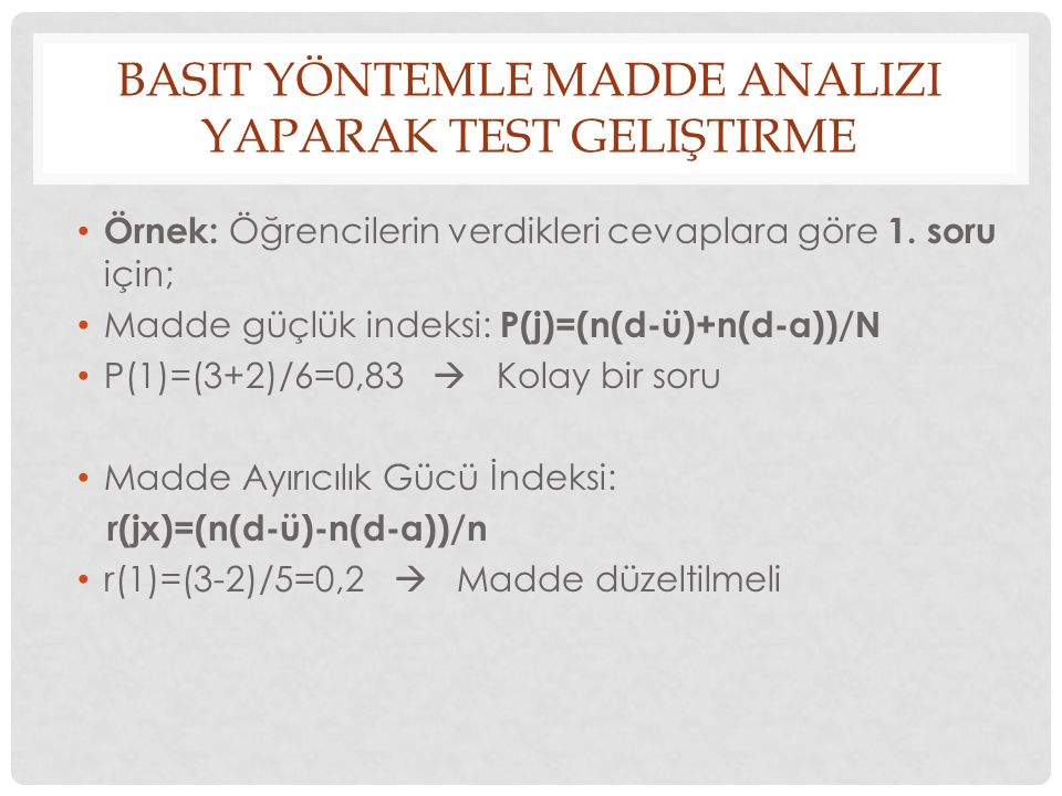 BASIT YÖNTEMLE MADDE ANALIZI YAPARAK TEST GELIŞTIRME Örnek: Öğrencilerin verdikleri cevaplara göre 1. soru için; Madde güçlük indeksi: P(j)=(n(d-ü)+n(