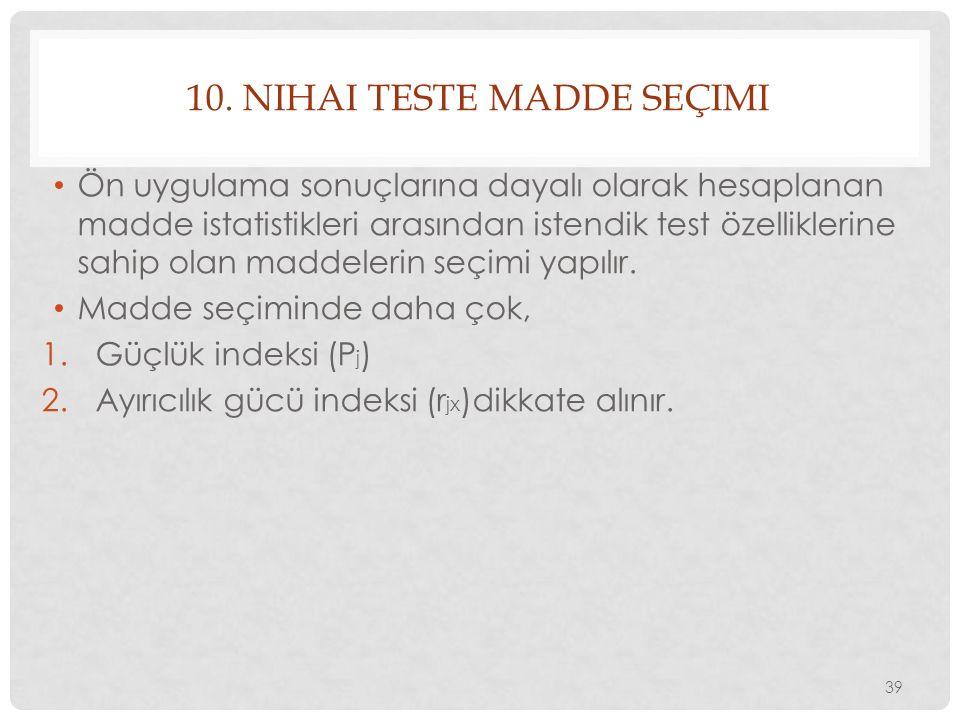10. NIHAI TESTE MADDE SEÇIMI Ön uygulama sonuçlarına dayalı olarak hesaplanan madde istatistikleri arasından istendik test özelliklerine sahip olan ma
