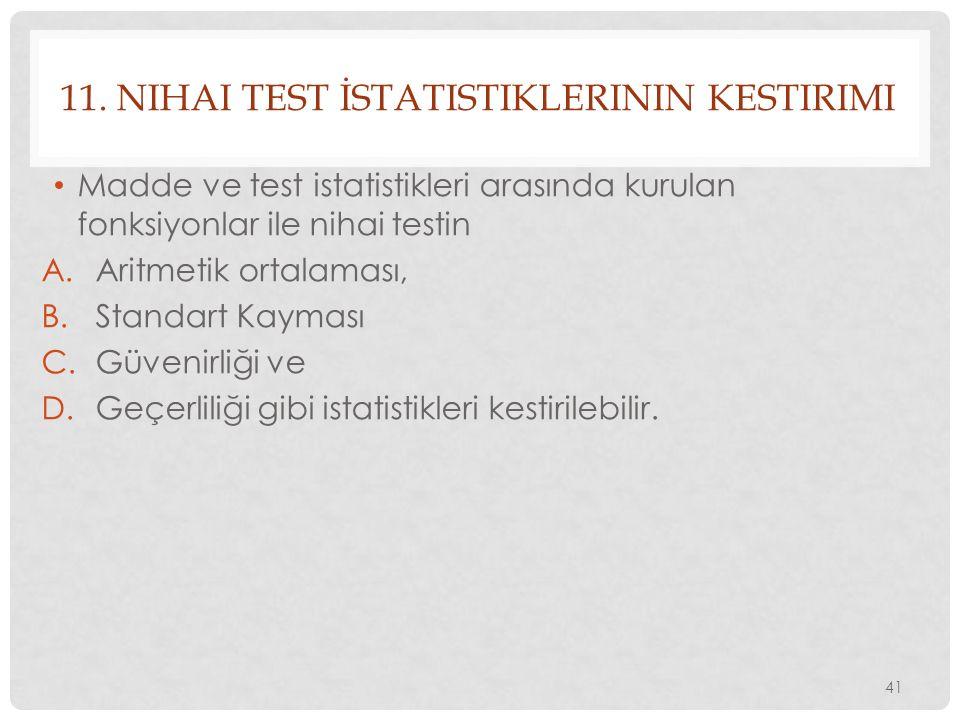 11. NIHAI TEST İSTATISTIKLERININ KESTIRIMI Madde ve test istatistikleri arasında kurulan fonksiyonlar ile nihai testin A.Aritmetik ortalaması, B.Stand