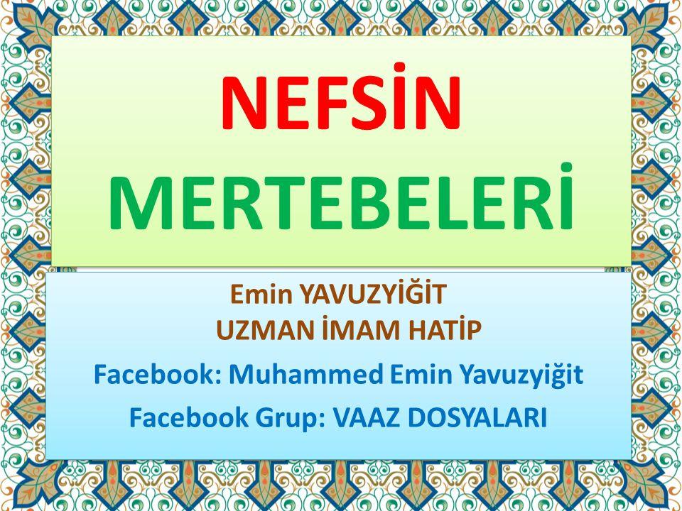 NEFSİN MERTEBELERİ Emin YAVUZYİĞİT UZMAN İMAM HATİP Facebook: Muhammed Emin Yavuzyiğit Facebook Grup: VAAZ DOSYALARI Emin YAVUZYİĞİT UZMAN İMAM HATİP