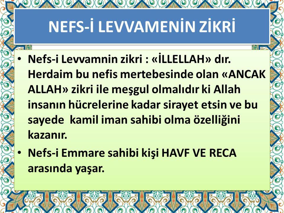 NEFS-İ LEVVAMENİN ZİKRİ Nefs-i Levvamnin zikri : «İLLELLAH» dır. Herdaim bu nefis mertebesinde olan «ANCAK ALLAH» zikri ile meşgul olmalıdır ki Allah
