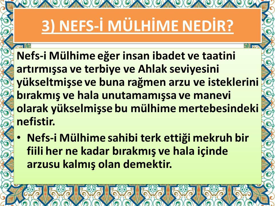 3) NEFS-İ MÜLHİME NEDİR? Nefs-i Mülhime eğer insan ibadet ve taatini artırmışsa ve terbiye ve Ahlak seviyesini yükseltmişse ve buna rağmen arzu ve ist