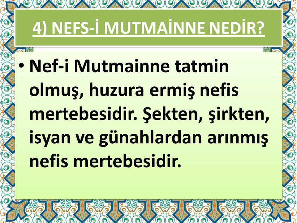 4) NEFS-İ MUTMAİNNE NEDİR? Nef-i Mutmainne tatmin olmuş, huzura ermiş nefis mertebesidir. Şekten, şirkten, isyan ve günahlardan arınmış nefis mertebes