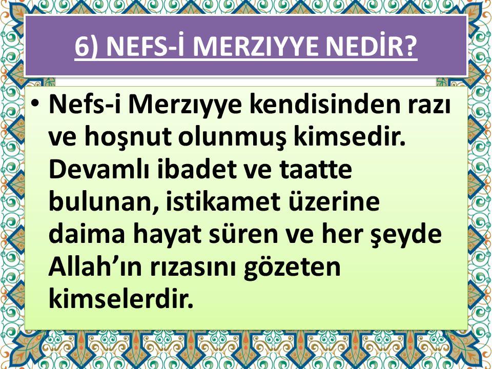 6) NEFS-İ MERZIYYE NEDİR? Nefs-i Merzıyye kendisinden razı ve hoşnut olunmuş kimsedir. Devamlı ibadet ve taatte bulunan, istikamet üzerine daima hayat