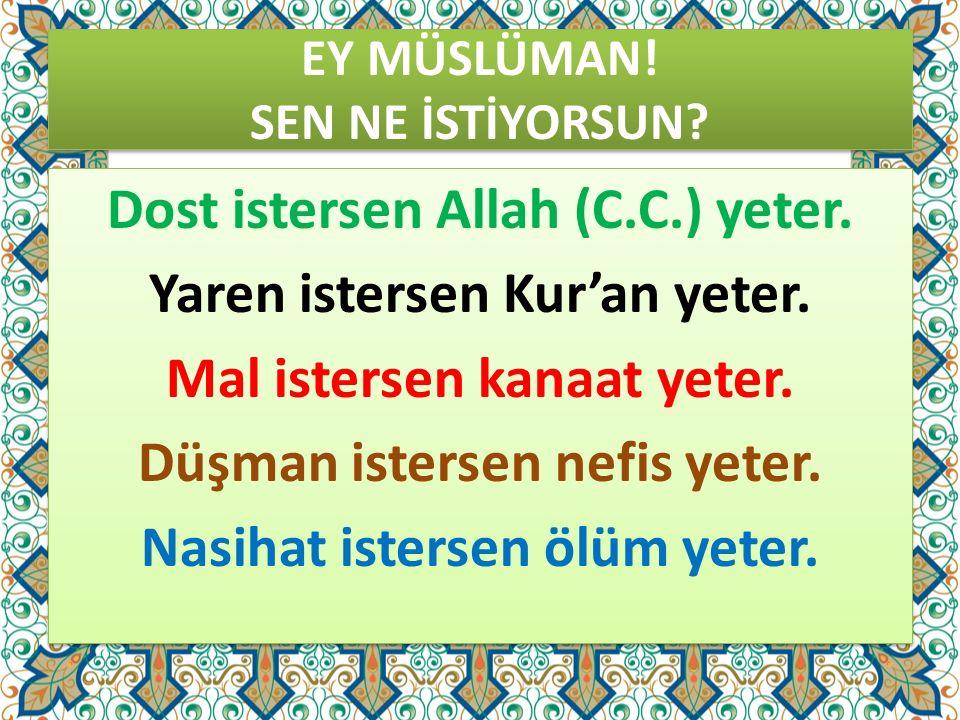 EY MÜSLÜMAN! SEN NE İSTİYORSUN? Dost istersen Allah (C.C.) yeter. Yaren istersen Kur'an yeter. Mal istersen kanaat yeter. Düşman istersen nefis yeter.