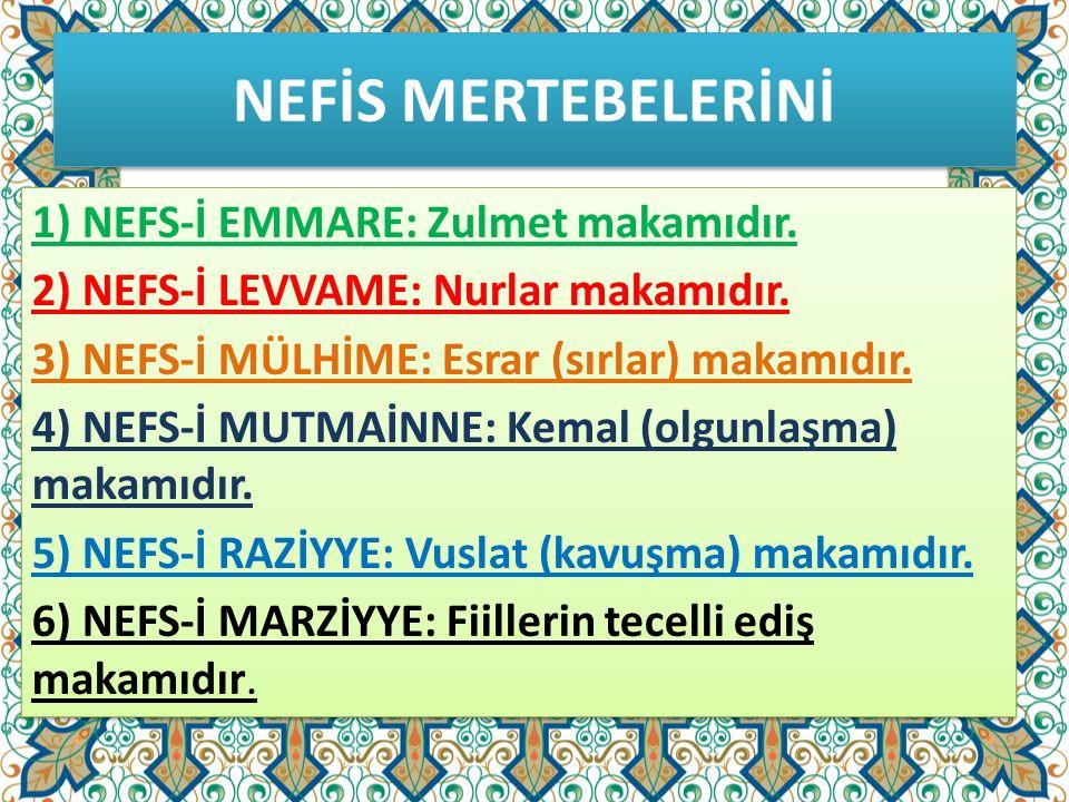 NEFİS MERTEBELERİNİ 1) NEFS-İ EMMARE: Zulmet makamıdır. 2) NEFS-İ LEVVAME: Nurlar makamıdır. 3) NEFS-İ MÜLHİME: Esrar (sırlar) makamıdır. 4) NEFS-İ MU