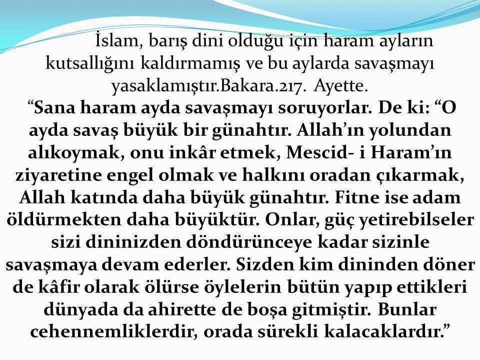 """İslam, barış dini olduğu için haram ayların kutsallığını kaldırmamış ve bu aylarda savaşmayı yasaklamıştır.Bakara.217. Ayette. """"Sana haram ayda savaşm"""