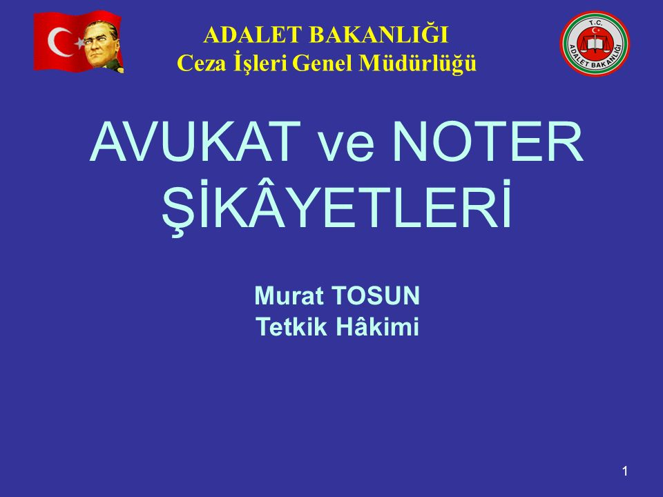 ADALET BAKANLIĞI Ceza İşleri Genel Müdürlüğü 1 AVUKAT ve NOTER ŞİKÂYETLERİ Murat TOSUN Tetkik Hâkimi