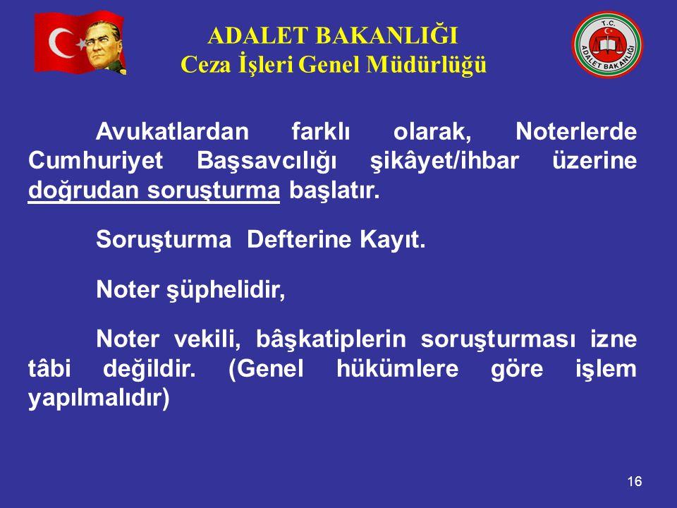 ADALET BAKANLIĞI Ceza İşleri Genel Müdürlüğü 16 Avukatlardan farklı olarak, Noterlerde Cumhuriyet Başsavcılığı şikâyet/ihbar üzerine doğrudan soruşturma başlatır.