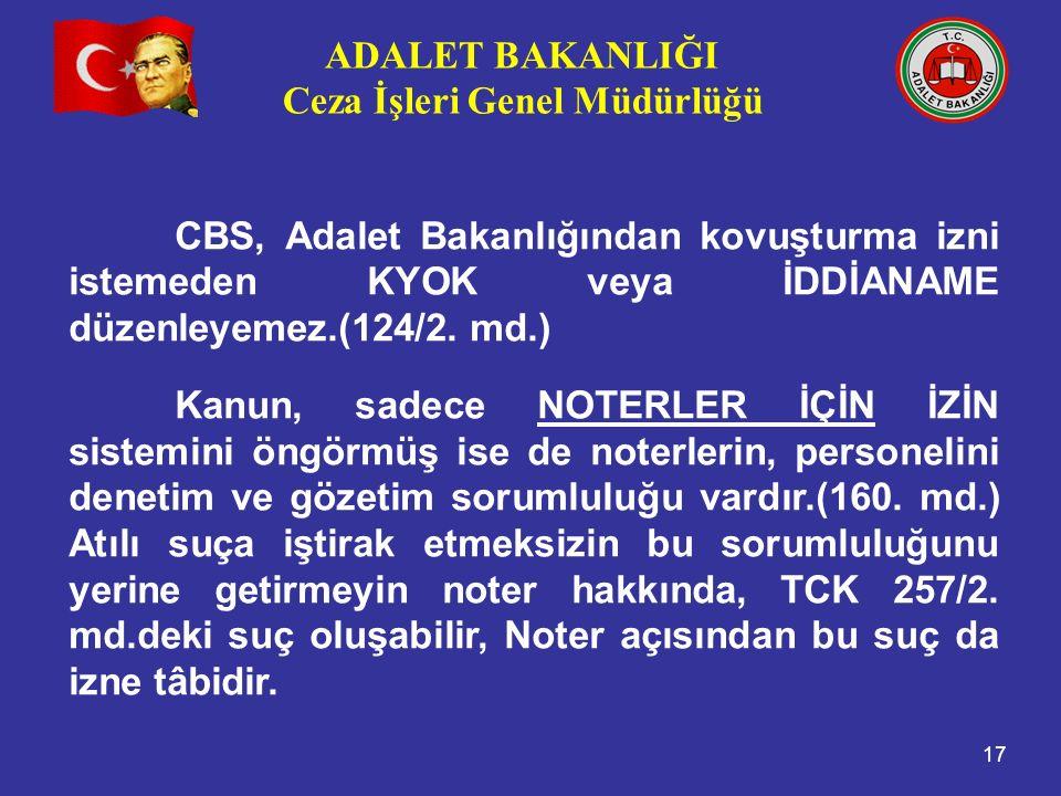 ADALET BAKANLIĞI Ceza İşleri Genel Müdürlüğü 17 CBS, Adalet Bakanlığından kovuşturma izni istemeden KYOK veya İDDİANAME düzenleyemez.(124/2.
