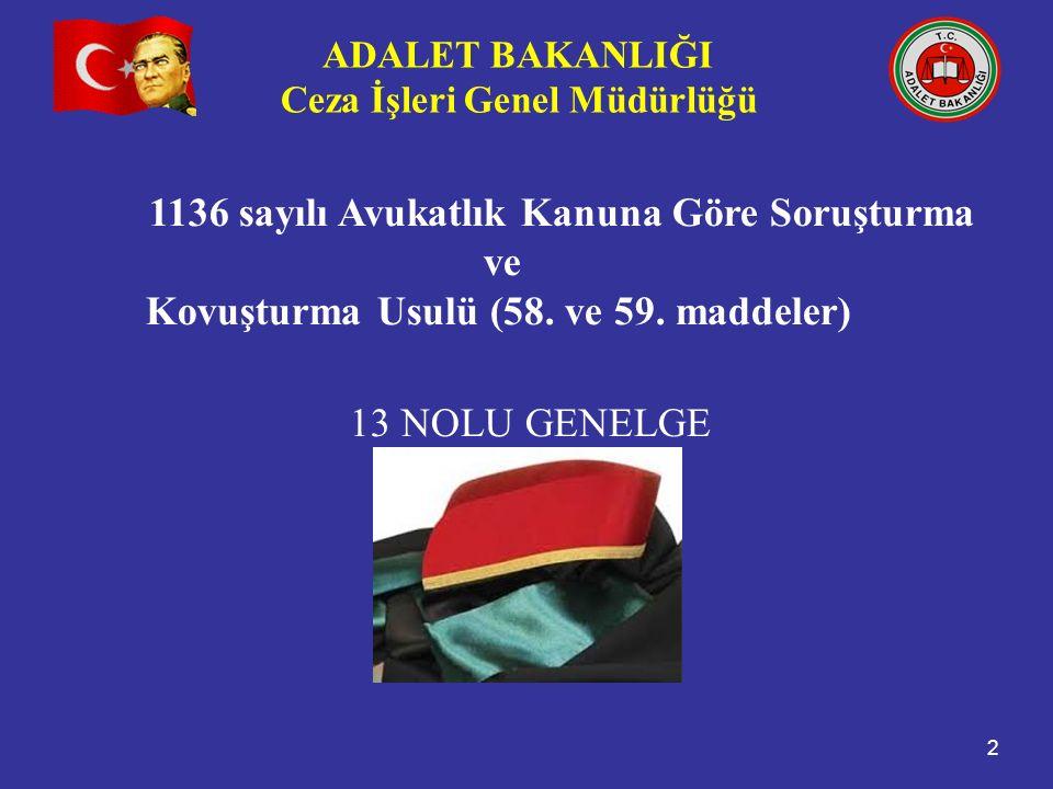 ADALET BAKANLIĞI Ceza İşleri Genel Müdürlüğü 2 1136 sayılı Avukatlık Kanuna Göre Soruşturma ve Kovuşturma Usulü (58. ve 59. maddeler) 13 NOLU GENELGE