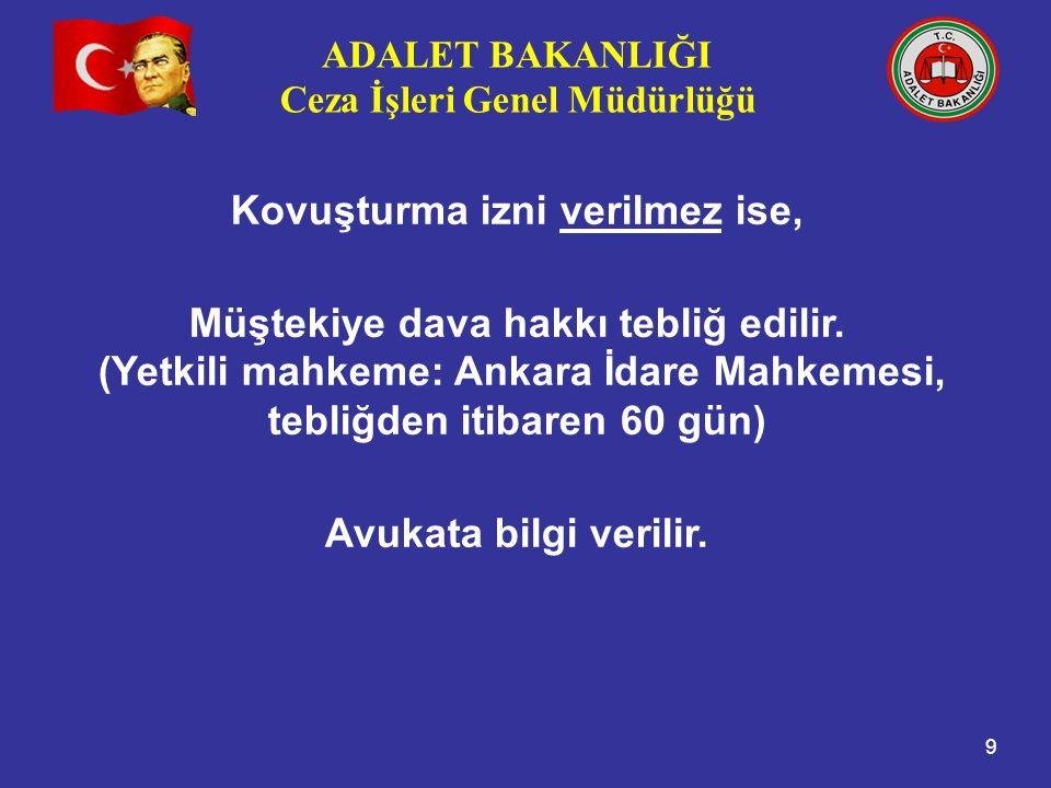 ADALET BAKANLIĞI Ceza İşleri Genel Müdürlüğü 9 Kovuşturma izni verilmez ise, Müştekiye dava hakkı tebliğ edilir. (Yetkili mahkeme: Ankara İdare Mahkem