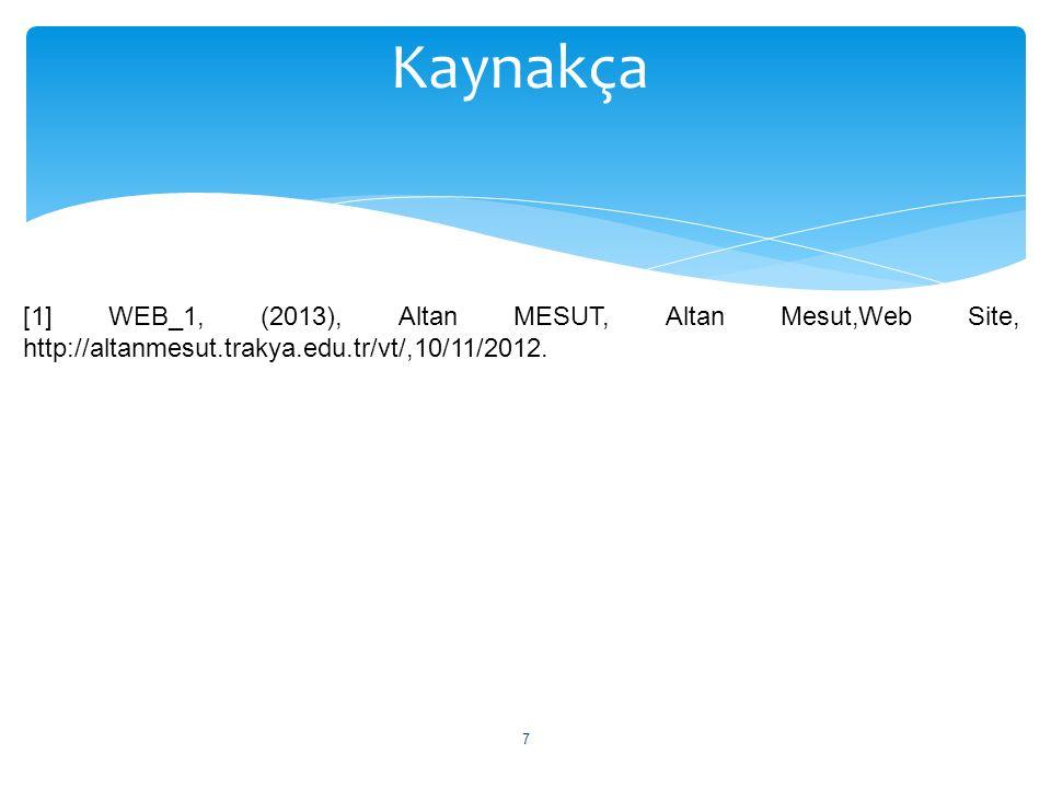 7 Kaynakça [1] WEB_1, (2013), Altan MESUT, Altan Mesut,Web Site, http://altanmesut.trakya.edu.tr/vt/,10/11/2012.