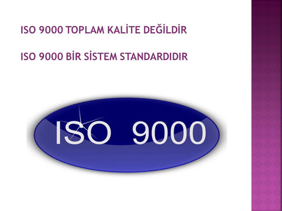 ISO 9000 TOPLAM KALİTE DEĞİLDİR ISO 9000 BİR SİSTEM STANDARDIDIR