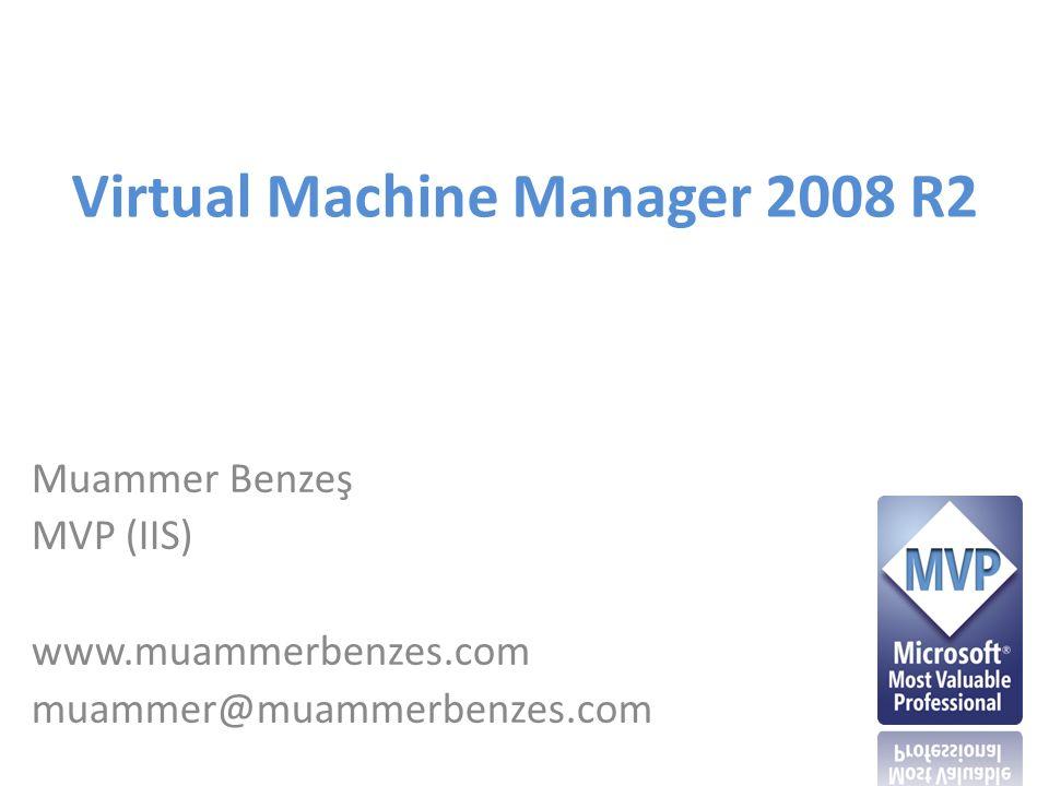 Virtual Machine Manager 2008 R2 Muammer Benzeş MVP (IIS) www.muammerbenzes.com muammer@muammerbenzes.com