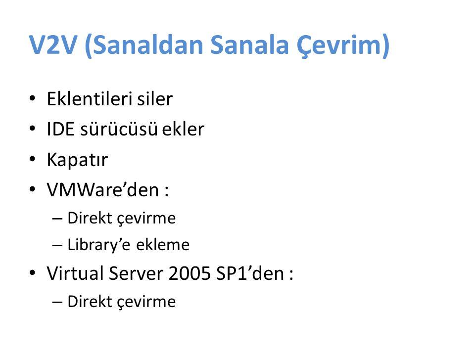 V2V (Sanaldan Sanala Çevrim) Eklentileri siler IDE sürücüsü ekler Kapatır VMWare'den : – Direkt çevirme – Library'e ekleme Virtual Server 2005 SP1'den : – Direkt çevirme