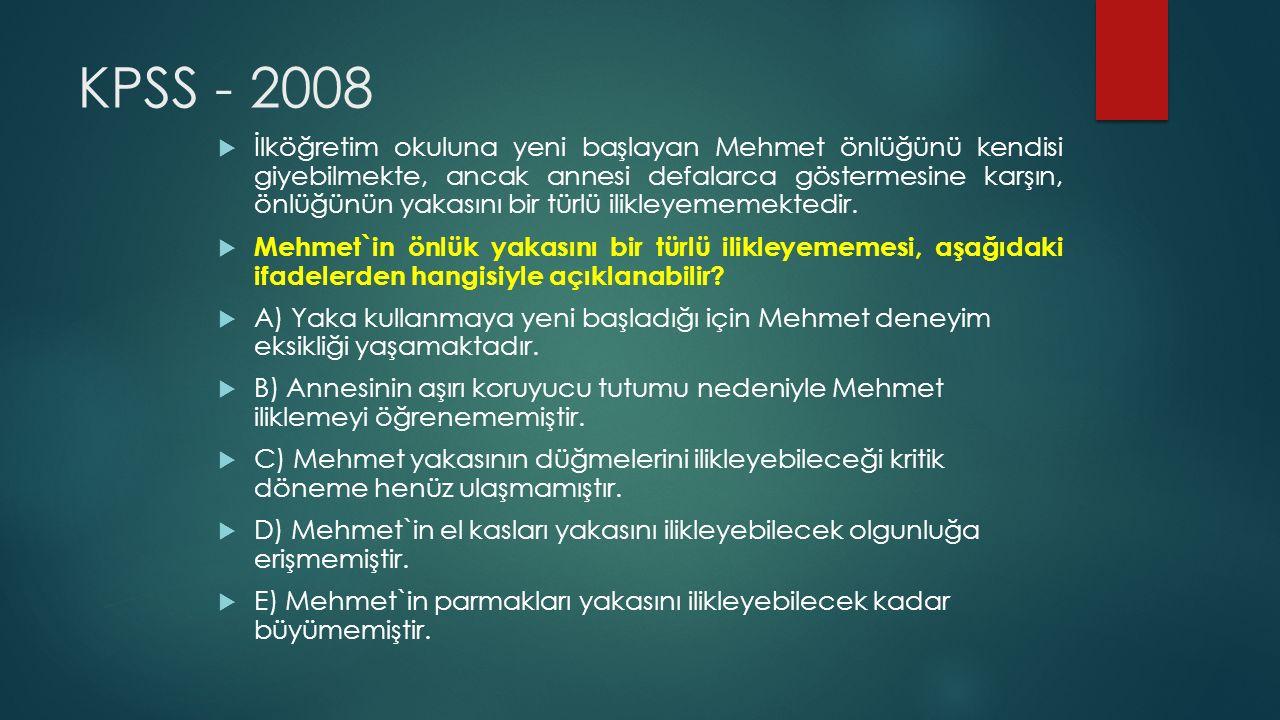 KPSS - 2008  İlköğretim okuluna yeni başlayan Mehmet önlüğünü kendisi giyebilmekte, ancak annesi defalarca göstermesine karşın, önlüğünün yakasını bir türlü ilikleyememektedir.