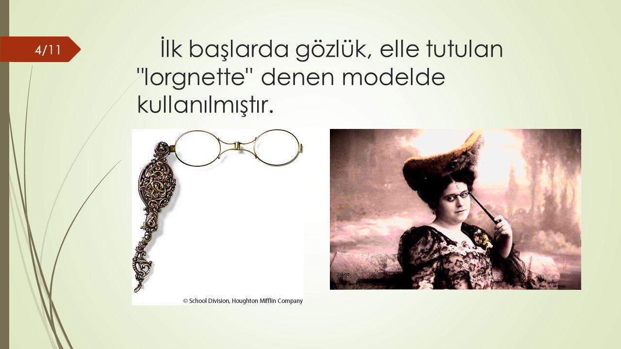 İlk başlarda gözlük, elle tutulan lorgnette denen modelde kullanılmıştır. 4/11
