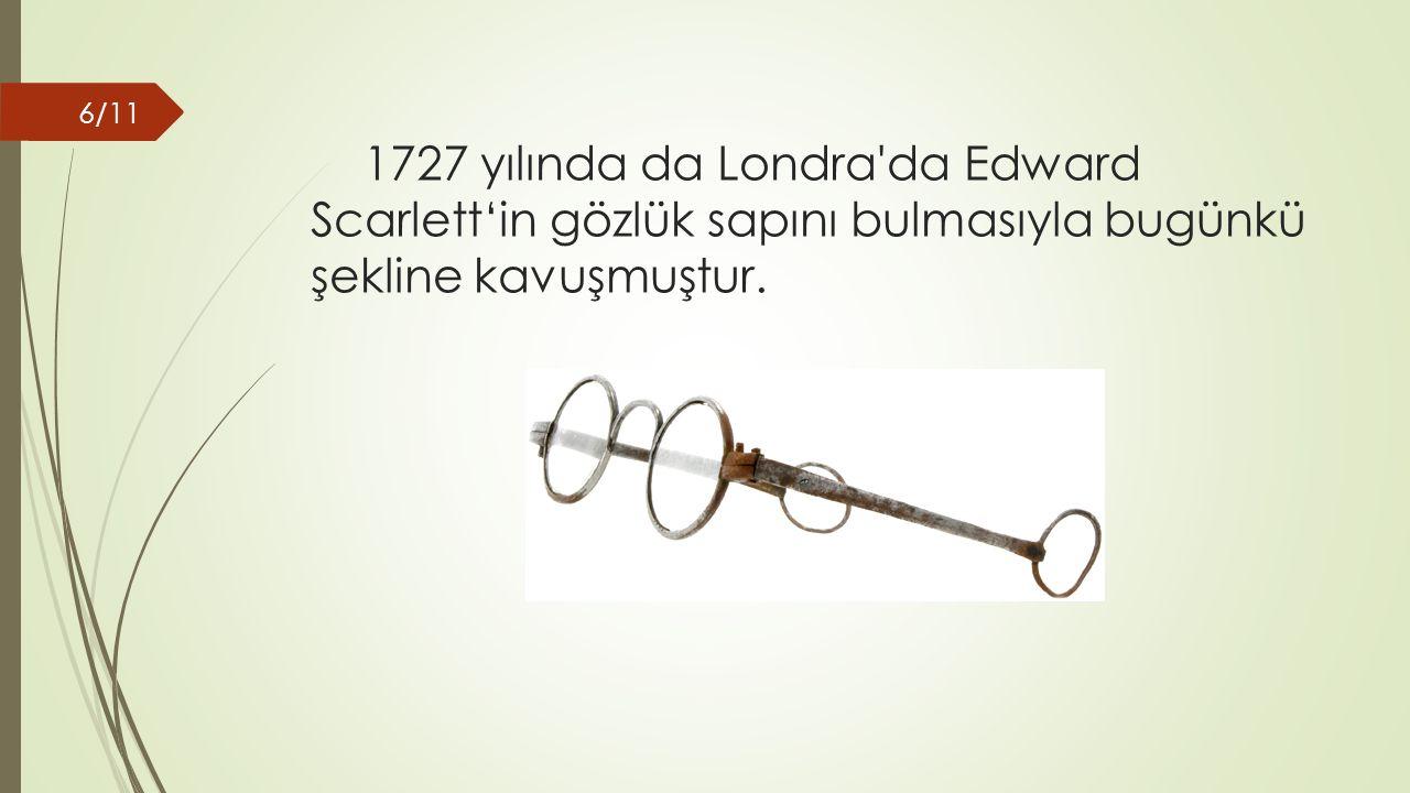 1727 yılında da Londra da Edward Scarlett'in gözlük sapını bulmasıyla bugünkü şekline kavuşmuştur.
