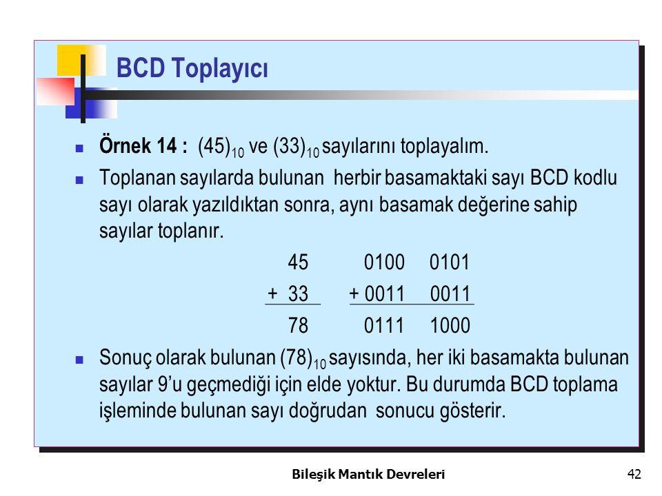 Bileşik Mantık Devreleri 42 Örnek 14 : (45) 10 ve (33) 10 sayılarını toplayalım. Toplanan sayılarda bulunan herbir basamaktaki sayı BCD kodlu sayı ola