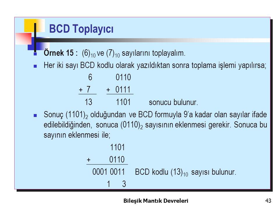 Bileşik Mantık Devreleri 43 BCD Toplayıcı Örnek 15 : (6) 10 ve (7) 10 sayılarını toplayalım. Her iki sayı BCD kodlu olarak yazıldıktan sonra toplama i