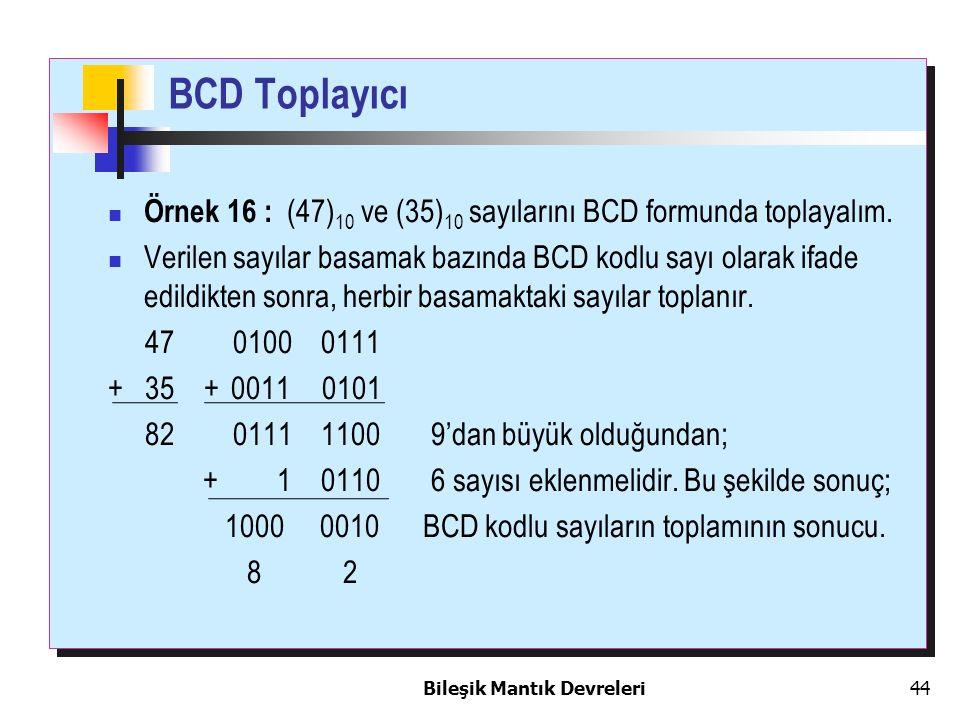 Bileşik Mantık Devreleri 44 BCD Toplayıcı Örnek 16 : (47) 10 ve (35) 10 sayılarını BCD formunda toplayalım. Verilen sayılar basamak bazında BCD kodlu