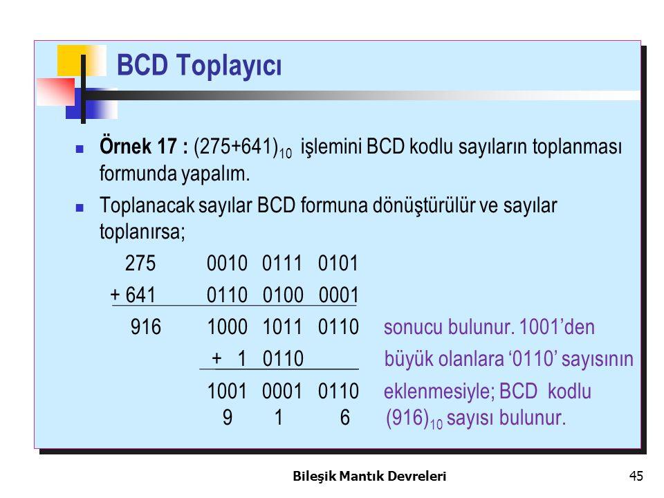 Bileşik Mantık Devreleri 45 BCD Toplayıcı Örnek 17 : (275+641) 10 işlemini BCD kodlu sayıların toplanması formunda yapalım. Toplanacak sayılar BCD for