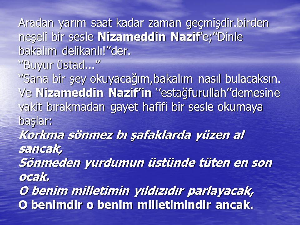Aradan yarım saat kadar zaman geçmişdir.birden neşeli bir sesle Nizameddin Nazif'e;''Dinle bakalım delikanlı!''der.