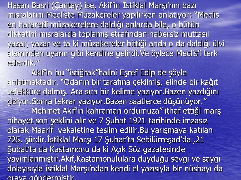 Hasan Basri (Çantay) ise, Akif'in İstiklal Marşı'nın bazı mısralarını Mecliste Müzakereler yapılırken anlatıyor: Meclis en hararetli müzakerelere daldığı anlarda bile, o bütün dikkatini mısralarda toplamış etrafından habersiz muttasıl yazar, yazar ve ta ki müzakereler bittiği anda o da daldığı ülvi aleminden uyanır gibi kendine gelirdi.Ve öylece Meclis'i terk ederdik. Akif'in bu istiğrak halini Eşref Edip de şöyle anlatmaktadır.
