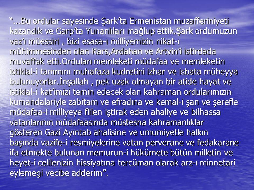 ...Bu ordular sayesinde Şark'ta Ermenistan muzafferiniyeti kazandık ve Garp'ta Yunanlıları mağlup ettik.Şark ordumuzun vaz'ı müessiri, bizi esasa-ı milliyemizin nikat-ı mühimmesinden olan Kars,Ardahan ve Artvin'i istirdada muvaffak etti.Orduları memleketi müdafaa ve memleketin istiklal-i tammını muhafaza kudretini izhar ve isbata müheyya bulunuyorlar.İnşallah, pek uzak olmayan bir atide hayat ve istiklal-i kat'imizi temin edecek olan kahraman ordularımızın kumandalariyle zabitam ve efradına ve kemal-i şan ve şerefle müdafaa-i milliyeye fiilen iştirak eden ahaliye ve bilhassa vatanlarının müdafaasında müstesna kahramanlıklar gösteren Gazi Ayıntab ahalisine ve umumiyetle halkın başında vazife-i resmiyelerine vatan perverane ve fedakarane ifa etmekte bulunan memurun-i hükümete bütün milletin ve heyet-i celilenizin hissiyatına tercüman olarak arz-ı minnetari eylemegi vecibe adderim .