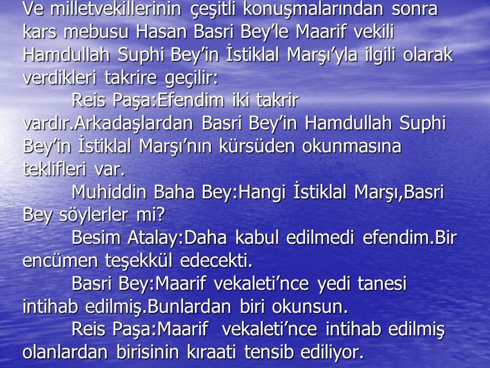Ve milletvekillerinin çeşitli konuşmalarından sonra kars mebusu Hasan Basri Bey'le Maarif vekili Hamdullah Suphi Bey'in İstiklal Marşı'yla ilgili olarak verdikleri takrire geçilir: Reis Paşa:Efendim iki takrir vardır.Arkadaşlardan Basri Bey'in Hamdullah Suphi Bey'in İstiklal Marşı'nın kürsüden okunmasına teklifleri var.