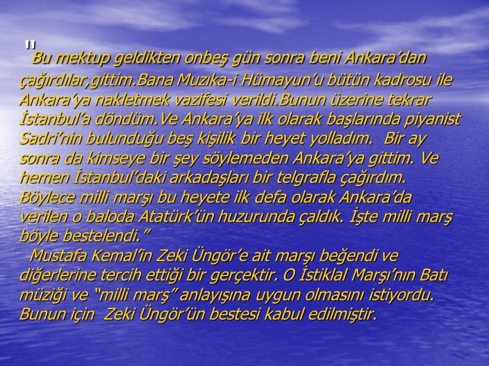 Bu mektup geldikten onbeş gün sonra beni Ankara'dan çağırdılar,gittim.Bana Muzıka-i Hümayun'u bütün kadrosu ile Ankara'ya nakletmek vazifesi verildi.Bunun üzerine tekrar İstanbul'a döndüm.Ve Ankara'ya ilk olarak başlarında piyanist Sadri'nin bulunduğu beş kişilik bir heyet yolladım.