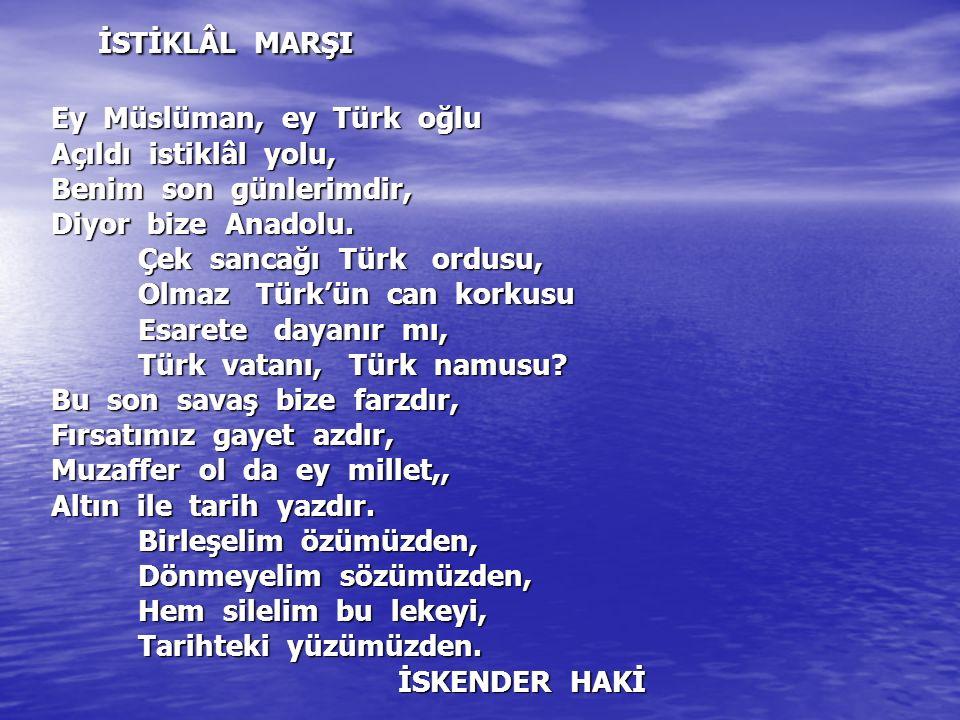 İSTİKLÂL MARŞI Ey Müslüman, ey Türk oğlu Açıldı istiklâl yolu, Benim son günlerimdir, Diyor bize Anadolu. Çek sancağı Türk ordusu, Olmaz Türk'ün can k