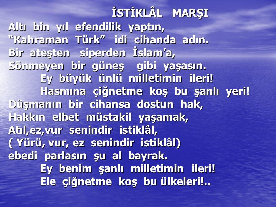 """İSTİKLÂL MARŞI Altı bin yıl efendilik yaptın, """"Kahraman Türk"""" idi cihanda adın. Bir ateşten siperden İslam'a, Sönmeyen bir güneş gibi yaşasın. Ey büyü"""