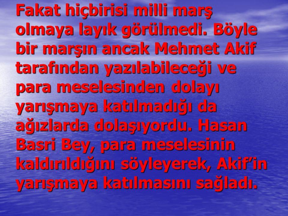 Fakat hiçbirisi milli marş olmaya layık görülmedi. Böyle bir marşın ancak Mehmet Akif tarafından yazılabileceği ve para meselesinden dolayı yarışmaya