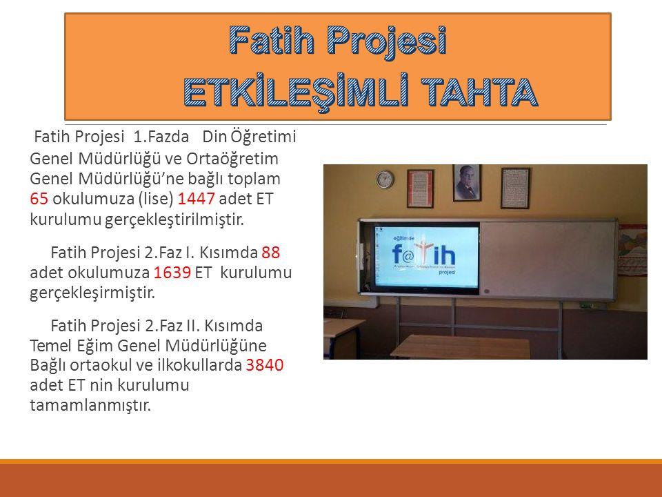 Fatih Projesi 1.FazdaDin Öğretimi Genel Müdürlüğü ve Ortaöğretim Genel Müdürlüğü'ne bağlı toplam 65 okulumuza (lise) 1447 adet ET kurulumu gerçekleştirilmiştir.
