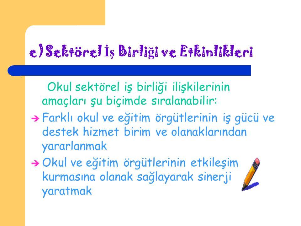 e)Sektörel İ ş Birli ğ i ve Etkinlikleri Okul sektörel iş birliği ilişkilerinin amaçları şu biçimde sıralanabilir:  Farklı okul ve eğitim örgütlerinin iş gücü ve destek hizmet birim ve olanaklarından yararlanmak  Okul ve eğitim örgütlerinin etkileşim kurmasına olanak sağlayarak sinerji yaratmak