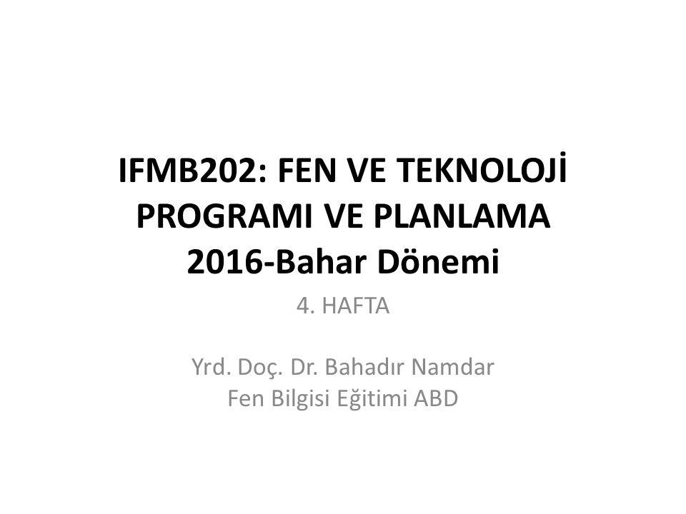 IFMB202: FEN VE TEKNOLOJİ PROGRAMI VE PLANLAMA 2016-Bahar Dönemi 4. HAFTA Yrd. Doç. Dr. Bahadır Namdar Fen Bilgisi Eğitimi ABD