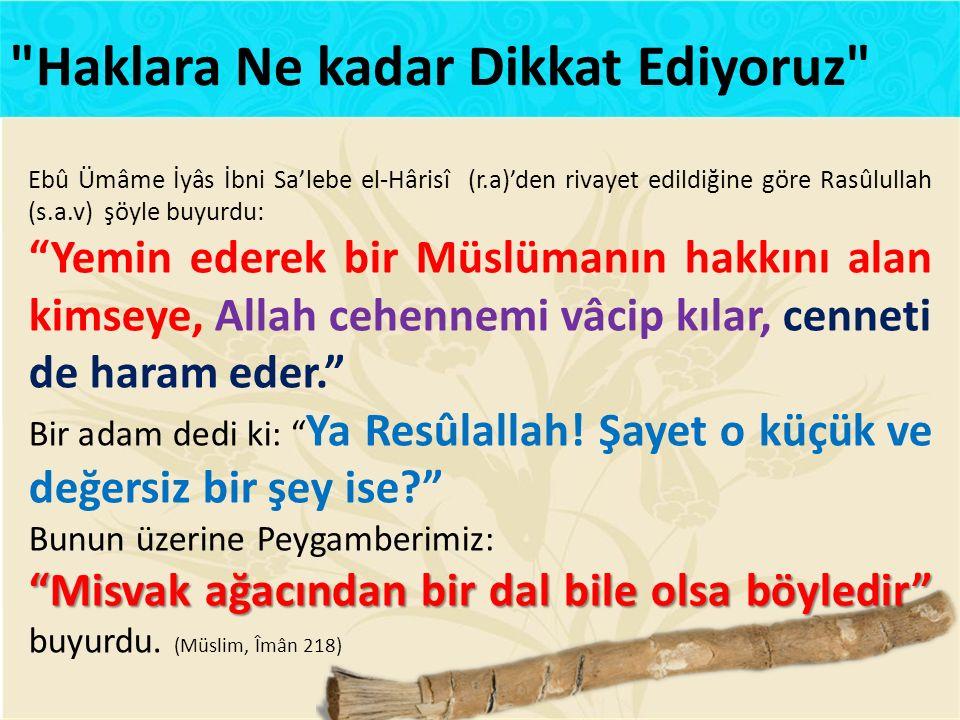 Ebû Ümâme İyâs İbni Sa'lebe el-Hârisî (r.a)'den rivayet edildiğine göre Rasûlullah (s.a.v) şöyle buyurdu: Yemin ederek bir Müslümanın hakkını alan kimseye, Allah cehennemi vâcip kılar, cenneti de haram eder. Bir adam dedi ki: Ya Resûlallah.